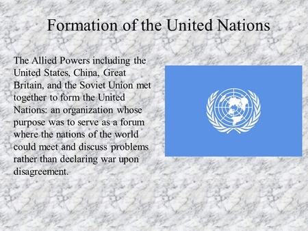 Formation of the United Nations The Allied Powers including the United States, China, Great Britain, and the Soviet Union met together to form the United.