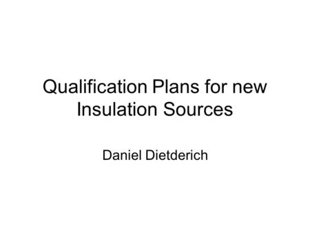 Qualification Plans for new Insulation Sources Daniel Dietderich.