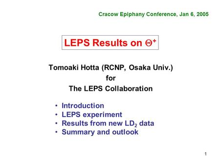 1 Tomoaki Hotta (RCNP, Osaka Univ.) for The LEPS Collaboration Cracow Epiphany Conference, Jan 6, 2005 Introduction LEPS experiment Results from new LD.