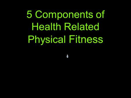 5 Components of Health Related Physical Fitness. Components of Physical Fitness 1. Cardiorespiratory Endurance 2. Muscular Endurance 3. Muscular Strength.