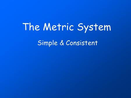 The Metric System Simple & Consistent Measurement up to 1790: Not a pretty picture! standardMeasurement requires a standard and until about the 1790's.