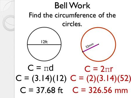 Bell Work Find the circumference of the circles. 12ft C = πd C = (3.14)(12) C = 37.68 ft 52mm C = 2 πr C = (2)(3.14)(52) C = 326.56 mm.