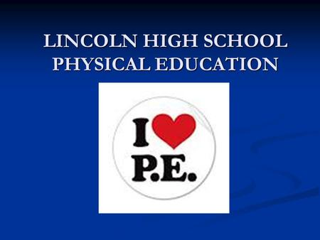 LINCOLN HIGH SCHOOL PHYSICAL EDUCATION. PHYSICAL FITNESS The ability to perform physical activity and to meet the demands of daily living while being.