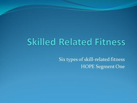 Six types of skill-related fitness HOPE Segment One.