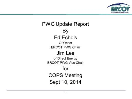 1 PWG Update Report By Ed Echols Of Oncor ERCOT PWG Chair Jim Lee of Direct Energy ERCOT PWG Vice Chair for COPS Meeting Sept 10, 2014.