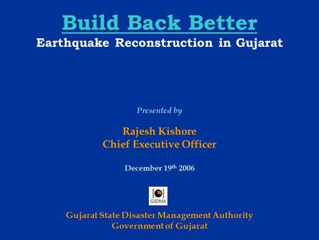 Build Back Better Earthquake Reconstruction <strong>in</strong> <strong>Gujarat</strong> <strong>Gujarat</strong> State Disaster Management Authority Government of <strong>Gujarat</strong> Presented by Rajesh Kishore Chief.
