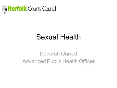 Sexual Health Deborah Garrod Advanced Public Health Officer.