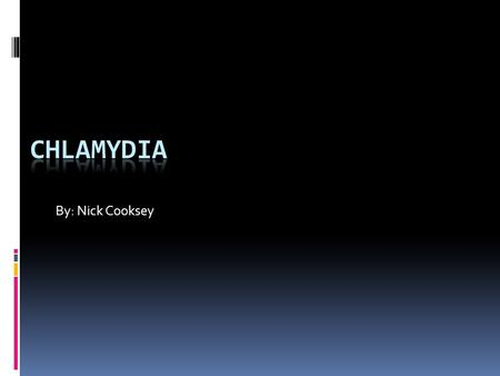 Chlamydia By: Nick Cooksey.