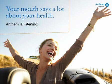 Your mouth says a lot about your health. Anthem is listening.. 1 CONFIDENTIAL.