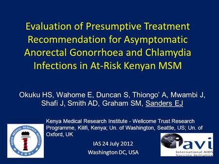 Evaluation of Presumptive Treatment Recommendation for Asymptomatic Anorectal Gonorrhoea and Chlamydia Infections in At-Risk Kenyan MSM IAS 24 July 2012.