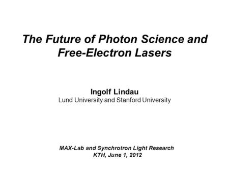 The Future of Photon Science and Free-Electron Lasers Ingolf Lindau Lund University and Stanford University MAX-Lab and Synchrotron Light Research KTH,