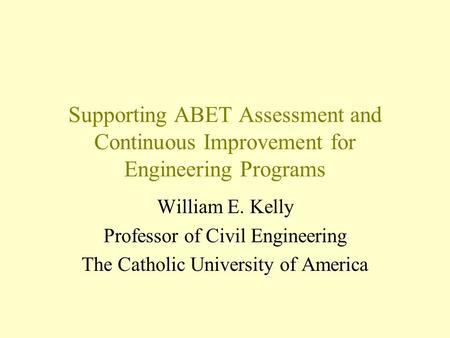 Supporting ABET Assessment and Continuous Improvement for Engineering Programs William E. Kelly Professor of Civil Engineering The Catholic University.