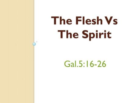 Gal.5:16-26 The Flesh Vs The Spirit. Gal.5:22 The Fruit of the Spirit Fruit – Singular not Plural An Outgrowth of The Spirit Working in Our Lives. Fruit.