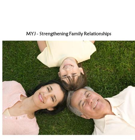 MYJ - Strengthening Family Relationships. Activities: View stories from p 86-91 - 'You and Your Family' article Discuss key points List the guidelines.