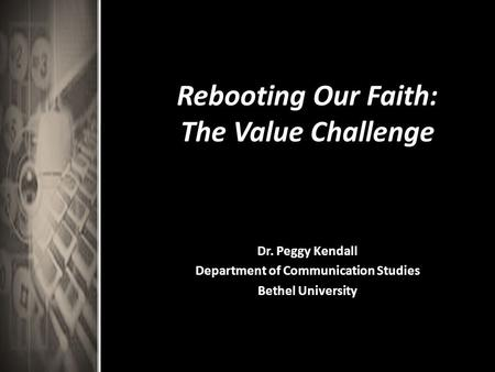 Rebooting Our Faith: The Value Challenge Dr. Peggy Kendall Department of Communication Studies Bethel University.