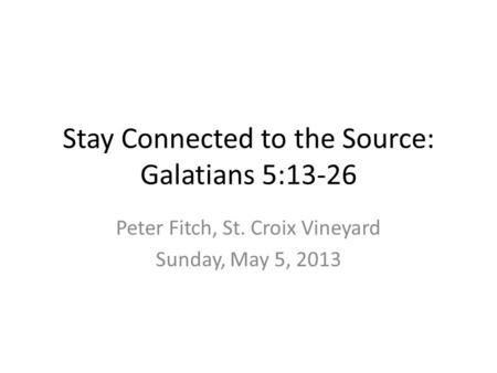 Stay Connected to the Source: Galatians 5:13-26 Peter Fitch, St. Croix Vineyard Sunday, May 5, 2013.