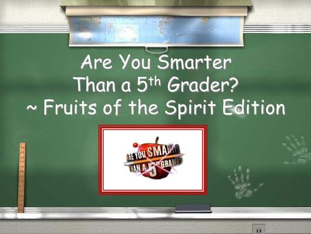 Are You Smarter Than a 5 th Grader? ~ Fruits of the Spirit Edition.
