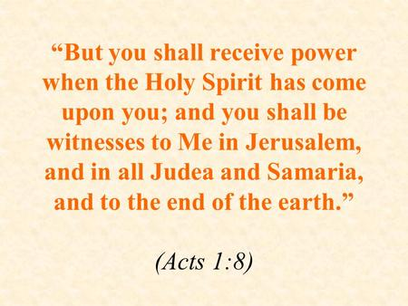 """But you shall receive power when the Holy Spirit has come upon you; and you shall be witnesses to Me in Jerusalem, and in all Judea and Samaria, and to."