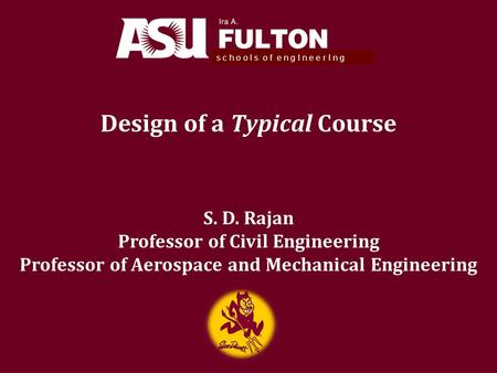 Design of a Typical Course s c h o o l s o f e n g I n e e r I n g S. D. Rajan Professor of Civil Engineering Professor of Aerospace and Mechanical Engineering.