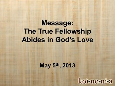Message: The True Fellowship Abides in God's Love May 5 th, 2013.