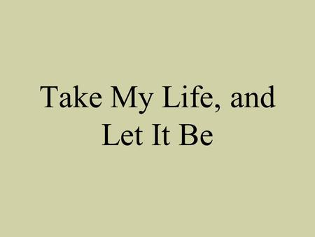 Take My Life, and Let It Be. Take my life and let it be consecrated, Lord to thee; Take my hands and let them move.