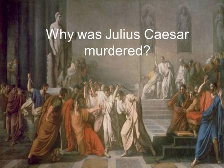 Why was Julius Caesar murdered?. Today's Objective: Understanding reasons (causation) Skills Selection of information The story so far………