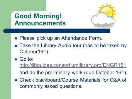 Good Morning! Announcements Please pick up an Attendance Form. Take the Library Audio tour (has to be taken by October16 th ) Go to: