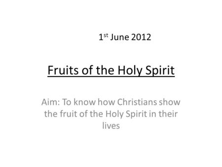 Fruits of the Holy Spirit Aim: To know how Christians show the fruit of the Holy Spirit in their lives 1 st June 2012.