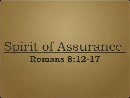 Spirit of Assurance Romans 8:12-17 Spirit of Assurance Romans 8:12-17.