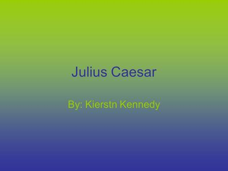 Julius Caesar By: Kierstn Kennedy. Julius Caesar Julius was born 100bce His father had died when he was 15 after he had to better himself.