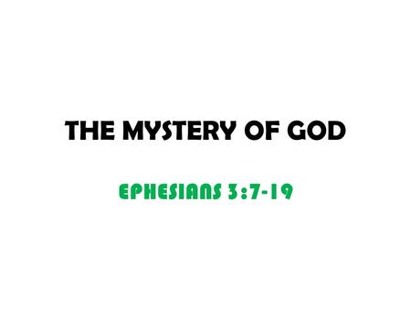 THE MYSTERY OF GOD EPHESIANS 3:7-19. THE MYSTERY V4. THE MYSTERY OF CHRIST V9. THE PLAN OF THE MYSTERY HIDDEN FOR AGES IN/BY GOD WHO CREATED ALL THINGS.
