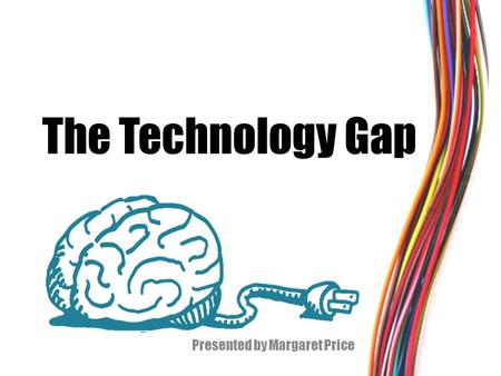 The Technology Gap Presented by Margaret Price. What technology do you use in class? Digital Textbooks Music Video The Internet (websites, videos, games,