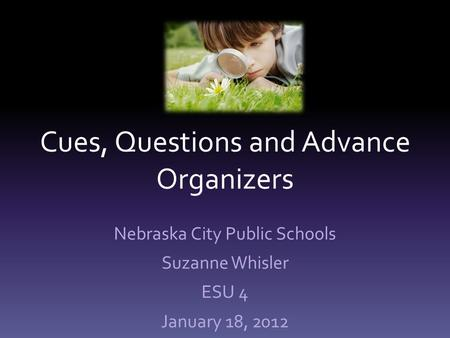 Cues, Questions and Advance Organizers Nebraska City Public Schools Suzanne Whisler ESU 4 January 18, 2012.