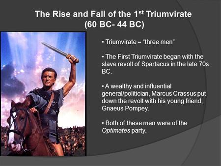 "The Rise and Fall of the 1 st Triumvirate (60 BC- 44 BC) Triumvirate = ""three men"" The First Triumvirate began with the slave revolt of Spartacus in the."