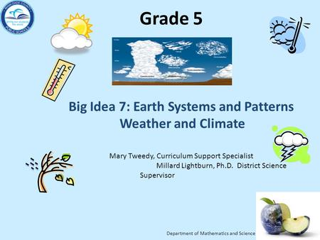 Department of Mathematics and Science Grade 5 Big Idea 7: Earth Systems and Patterns Weather and Climate Mary Tweedy, Curriculum Support Specialist Millard.