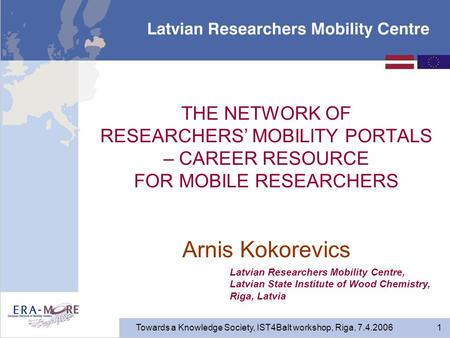 Towards a Knowledge Society, IST4Balt workshop, Riga, 7.4.2006 1 THE NETWORK OF RESEARCHERS' MOBILITY PORTALS – CAREER RESOURCE FOR MOBILE RESEARCHERS.