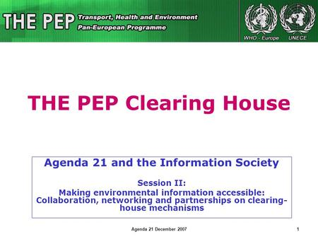 Agenda 21 December 20071 THE PEP Clearing House Agenda 21 and the Information Society Session II: Making environmental information accessible: Collaboration,