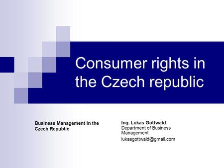 Consumer rights in the Czech republic Ing. Lukas Gottwald Department of Business Management Business Management in the Czech Republic.