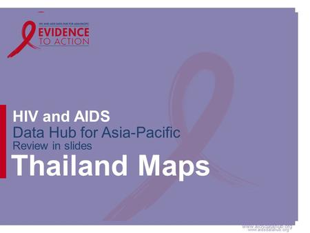 Www.aidsdatahub.org HIV and AIDS Data Hub for Asia-Pacific Review in slides Thailand Maps.
