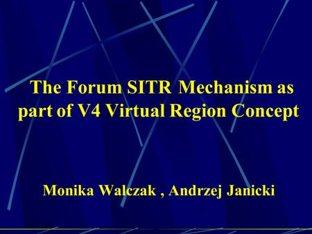 18.11.05 The Forum SITR Mechanism as part of V4 Virtual Region Concept Monika Walczak, Andrzej Janicki.