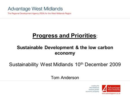 Progress and Priorities : Sustainable Development & the low carbon economy Sustainability West Midlands 10 th December 2009 Tom Anderson.