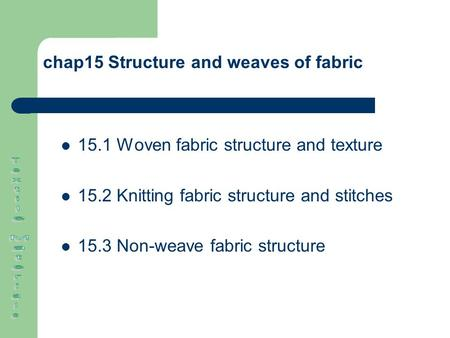Chap15 Structure and weaves of fabric 15.1 Woven fabric structure and texture 15.2 Knitting fabric structure and stitches 15.3 Non-weave fabric structure.