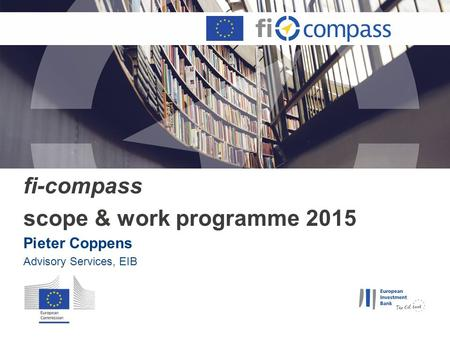 Fi-compass scope & work programme 2015 Pieter Coppens Advisory Services, EIB.