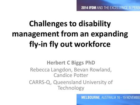 Challenges to disability management from an expanding fly-in fly out workforce Herbert C Biggs PhD Rebecca Langdon, Bevan Rowland, Candice Potter CARRS-Q,