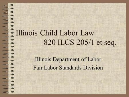 Illinois Child Labor Law 820 ILCS 205/1 et seq. Illinois Department of Labor Fair Labor Standards Division.