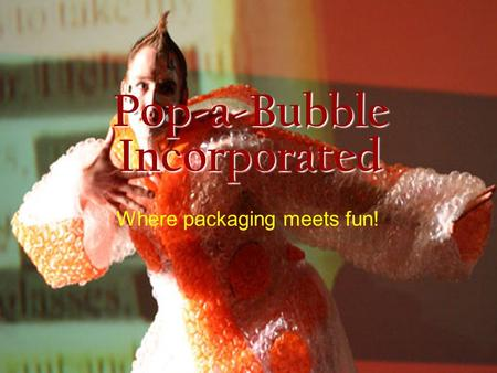 Pop-a-Bubble Incorporated Where packaging meets fun!