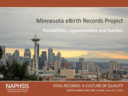 NAPHSIS Annual Meeting 2014Slide 1 NAPHSIS ANNUAL MEETING | Seattle | June 8-11, 2014 VITAL RECORDS: A CULTURE OF QUALITY Minnesota eBirth Records Project.