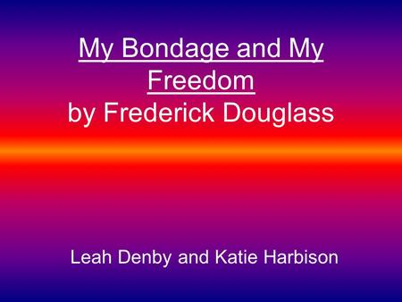 My Bondage and My Freedom by Frederick Douglass Leah Denby and Katie Harbison.