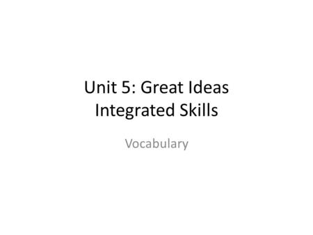 Unit 5: Great Ideas Integrated Skills Vocabulary.
