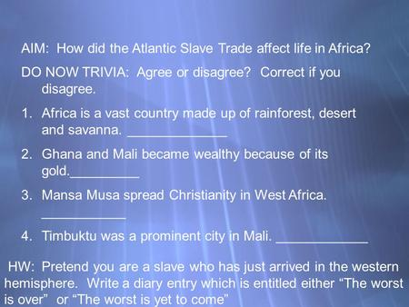 AIM: How did the Atlantic Slave Trade affect life in Africa? DO NOW TRIVIA: Agree or disagree? Correct if you disagree. 1.Africa is a vast country made.